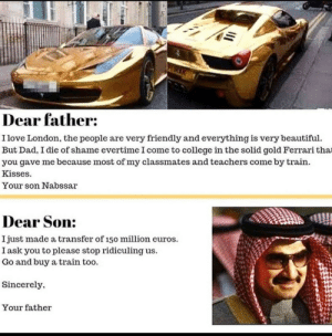 Beautiful, College, and Dad: RAK  Dear father:  I love London, the people are very friendly and everything is very beautiful.  But Dad, I die of shame evertime I come to college in the solid gold Ferrari that  you gave me because most of my classmates and teachers come by train.  Kisses.  Your son Nabssar  Dear Son:  Ijust made a transfer of 150 million euros.  I ask you to please stop ridiculing us.  Go and buy a train too.  Sincerely,  Your father From Facebook to Instagram and to finally reddit.