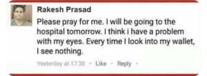 Pray for Rakesh by fatehpuria92 MORE MEMES: Rakesh Prasad  Please pray for me. I will be going to the  hospital tomorrow. I think i have a problenm  with my eyes. Every time I look into my wallet,  I see nothing.  Yesterday at 17:38 Like Reply Pray for Rakesh by fatehpuria92 MORE MEMES