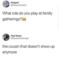Family, Latinos, and Memes: Rakgadi  aMmasechabaT  What role do you play at family  gatherings?  Papi Reyes  @StepDaddyAngel  the cousin that doesn't show up  anymore Tag them 😊😊😂😂 🔥 Follow Us 👉 @latinoswithattitude 🔥 latinosbelike latinasbelike latinoproblems mexicansbelike mexican mexicanproblems hispanicsbelike hispanic hispanicproblems latina latinas latino latinos hispanicsbelike