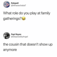 Family, Memes, and 🤖: Rakgadi  @MmasechabaT  What role do you play at family  gatherings?  Papi Reyes  @StepDaddyAngel  the cousin that doesn't show up  anymore I can think of a few people who fit this role perfectly 😂 memesapp @memesmerch