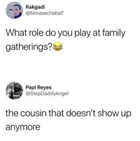 😂lol: Rakgadi  @MmasechabaT  What role do you play at family  gatherings?  Papi Reyes  @StepDaddyAngel  the cousin that doesn't show up  anymore 😂lol