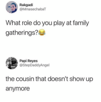 Facts 😩: Rakgadi  @MmasechabaT  What role do you play at family  gatherings?  Papi Reyes  @StepDaddyAngel  the cousin that doesn't show up  anymore Facts 😩