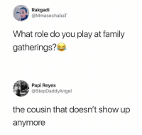 Family, Humans of Tumblr, and Play: Rakgadi  @MmasechabaT  What role do you play at family  gatherings?  Papi Reyes  @StepDaddyAngel  the cousin that doesn't show up  anymore