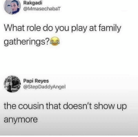 Me af: Rakgadi  @MmasechabaT  What role do you play at family  gatherings?  Papi Reyes  @StepDaddyAngel  the cousin that doesn't show up  anymore Me af