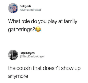 Family, Play, and Cousin: Rakgadi  @MmasechabaT  What role do you play at family  gatherings?  Papi Reyes  @StepDaddyAngel  the cousin that doesn't show up  anymore