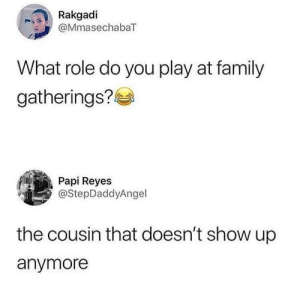 Dank, Family, and Memes: Rakgadi  @MmasechabaT  What role do you play at family  gatherings?  Papi Reyes  @StepDaddyAngel  the cousin that doesn't show up  anymore can I go home now by AydanOfHouseCock FOLLOW HERE 4 MORE MEMES.