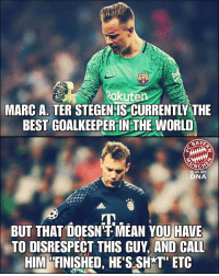 "Memes, Best, and Mean: Rakuten  MARC A. TER STEGENIS CURRENTLY THE  BEST COALKEEPER IN THE WORLD  IS IN MY  DNA  BUT THAT DOESN MEAN YOUHAVE)  TO DISRESPECT THIS GUY, AND CALL  HIM ""FINISHED, HE'SSH T"" ETC Do you agree?"
