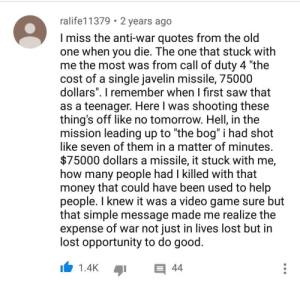 "This guys got it right: ralife11379 2 years ago  I miss the anti-war quotes from the old  one when you die. The one that stuck with  me the most was from call of duty 4 ""the  cost of a single javelin missile, 75000  dollars. T remember when I first saw that  as a teenager. Here l was shooting these  thing's off like no tomorrow. Hell, in the  mission leading up to ""the bog"" I had shot  like seven of them in a matter of minutes  $75000 dollars a missile, it stuck with me,  how many people had I killed with that  money that could have been used to help  people. I knew it was a video game sure but  that simple message made me realize the  expense of war not just in lives lost but in  lost opportunity to do good  1.4K This guys got it right"