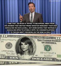 """<p><b>- Jimmy Fallon's Monologue; September 18, 2015</b></p><p>[ <a href=""""http://www.nbc.com/the-tonight-show/video/republican-candidate-ben-carson-turns-64-pope-francis-visits-us-monologue/2909040"""" target=""""_blank"""">Part 1</a> / <a href=""""http://www.nbc.com/the-tonight-show/video/sex-and-the-city-meets-the-tonight-show-monologue/2909041"""" target=""""_blank"""">Part 2</a> ]</p>:  #RALLDNTONIGHT  I SAW THAT JEB BUSH IS TRYING TO BACKPEDAL AWAY FROM  HIS ANSWER THAT BRITISH PRIME MINISTER MARGARET THATCHER  SHOULD BE ON OUR $10 BILL. HE'S NOW SAYING THAT INSTEAD IT  SHOULD BE OPEN TO A PUBLIC VOTE.sO CONGRATULATIONS  TO TAYLOR SWIFT FOR BEING ON THE NEW $10 BILL!   NIGHT  DD41770127 A  D4  OFAMERICA  THİS NOTE IS LEGAL TENDER  FOR ALL DEBTS, PUBLIC AND PRIVATE  DD 41770127 A  aurer of the United Stateis  2003  Secretary of the Treaury  TAYLOR SWIFT  TAYLOR SWIFT <p><b>- Jimmy Fallon's Monologue; September 18, 2015</b></p><p>[ <a href=""""http://www.nbc.com/the-tonight-show/video/republican-candidate-ben-carson-turns-64-pope-francis-visits-us-monologue/2909040"""" target=""""_blank"""">Part 1</a> / <a href=""""http://www.nbc.com/the-tonight-show/video/sex-and-the-city-meets-the-tonight-show-monologue/2909041"""" target=""""_blank"""">Part 2</a> ]</p>"""