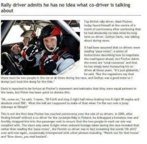 "Meirl: Rally driver admits he has no idea what co-driver is talking  about  Top British rally driver, Mark Fischer,  today found himself at the centre of a  storm of controversy after confessing that  he had absolutely no idea what his long-  term co-driver, Gethyn Davis, was talking  about during races  It had been assumed that co-drivers were  reading pace notes', a series of  instructions describing how to negotiate  the road layout ahead, but Fischer daims  the notes are 'total nonsense' and that  he has simply been humouring his co-  driver all these years. It's just gibberish,  he said. ""But the regulations say that  there must be two people in the car at all times during the race, and Gethyn was a good mate so l  always just took him along for the ride.  Davis is reported to be furious at Fischer's statement and maintains that they were equal partners in  the team, but Fisher has been quick to dismiss this.  Oh, come on,' he said. 'l mean, ,50 5-left and stop 2-right half minus braking into K-right 90 maybe and  absolute crest 500. What the hell am I supposed to make of that when I'm flat out over a jump  sideways at 90mph?""  This is not the first time Fischer has courted controversy over the role of co-drivers. In 2009, after  finding himself without a co-driver for the Jyvaskyla Rally in Finland, he kidnapped a homeless man and  forcibly strapped him into the passenger seat to ensure that the two-people-in-each-car rule was  complied with. The stunt only came to ight when onboard footage taken during the race revealed that  rather than reading the pace notes', the Finnish co-driver was in fact screaming the words 'Oh shit!  over and over again, occasionally interspersed with other phrases induding, Watch out for that house'  and 'Slow down, you mad bastard'. Meirl"