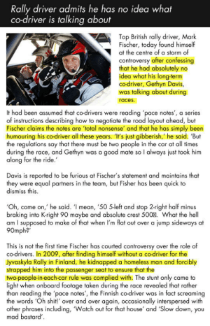 "srsfunny:Driver Admits He Has No Idea What Co-Driver Is Talking About: Rally driver admits he has no idea what  co-driver is talking about  Top British rally driver, Mark  Fischer, today found himself  at the centre of a storm of  controversy after confessing  that he had absolutely no  idea what his long-term  co-driver, Gethyn Davis,  was talking about during  races  It had been assumed that co-drivers were reading 'pace notes', a series  of instructions describing how to negotiate the road layout ahead, but  Fischer claims the notes are total nonsense' and that he has simply been  humouring his co-driver all these years. 'I's just gibberish,' he said. 'But  the regulations say that there must be two people in the car at all times  during the race, and Gethyn was a good mate so l always just took him  along for the ride  Davis is reported to be furious at Fischer's statement and maintains that  they were equal partners in the team, but Fisher has been quick to  dismiss this  Oh, come on,' he said. ' mean, '50 5left and stop 2-right half minus  braking into K-right 90 maybe and absolute crest 500%. What the hell  am I supposed to make of that when I'm flat out over a jump sideways at  90mph?""  This is not the first time Fischer has courted controversy over the role of  co-drivers. In 2009, after finding himself without a co-driver for the  Jyvaskyla Rally in Finland, he kidnapped a homeless man and forcibly  strapped him into the passenger seat to ensure that the  two-people-in-each-car rule was complied with. The stunt only came to  light when onboard footage taken during the race revealed that rather  than reading the 'pace notes', the Finnish co-driver was in fact screaming  the words 'Oh shit!' over and over again, occasionally interspersed with  other phrases including, 'Watch out for that house' and Slow down, you  mad bastard srsfunny:Driver Admits He Has No Idea What Co-Driver Is Talking About"
