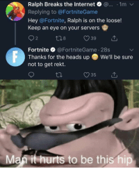 : Ralph Breaks the Internet @... 1m v  Replying to @FortniteGame  Hey @Fortnite, Ralph is on the loose!  Keep an eye on your servers  Fortnite@FortniteGame 28s  Thanks for the heads up We'll be sure  not to get rekt.  Maf it hurts to be this hip