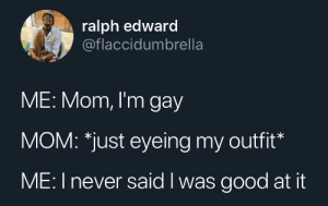 Good, Im Gay, and Never: ralph edward  @flaccidumbrella  ME: Mom, I'm gay  MOM: *just eyeing my outfit*  ME: I never said I was good at it That closet was a mess
