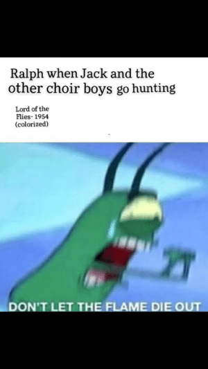 Hunting, Time, and Boys: Ralph when Jack and the  other choir boys go hunting  Lord of the  Flies- 1954  (colorized)  DON'T LET THE FLAME DIE OUT Second time around because automod didn't like my title