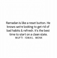 Bad, Memes, and Best: Ramadan is like a reset button. He  knows we're looking to get rid of  bad habits & refresh. It's the best  time to start on a clean slate.  MUFTI ISMAIL MENK Tag • Share • Like Ramadan is like a reset button. He knows we're looking to get rid of bad habits & refresh. It's the best time to start on a clean slate. muftimenk muftimenkfanpage muftimenkreminders Follow: @muftimenkofficial Follow: @muftimenkreminders