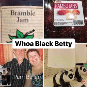 me_irl: RAMBUTANS  Bramble  Jam  NET WT.8 OZ 0  wLDARTODucE INC LA CA  an  PRODUCT OF GUTMCA  Whoa Black Betty  Pam Ballam  28 me_irl