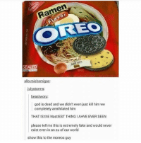 Fake, God, and Ramen: Ramen  COREO  WITH  SEALED  allo-mishamigos:  iulystorms:  Wor  god is dead and we didn't even just kill him we  completely annihilated him  THAT IS thE NastIEST THINGIAHVE EVER SEEN  please tell me this is extremely fake and would never  exist even in an au of our world  show this to the moreos guy 😩