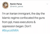 Guns, Memes, and Iranian: Ramin Parsa  ASHES  @ramin_parsa  I'm an Iranian immigrant, the day the  Islamic regime confiscated the guns  from ppl, mass executions &  oppression began. Don't  (CS)