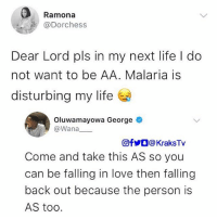 Life, Love, and Memes: Ramona  @Dorchess  Dear Lord pls in my next life l do  not want to be AA. Malaria is  disturbing my life  Oluwamayowa George  @Wana  回fyO @ KraksTv  Come and take this AS so you  can be falling in love then falling  back out because the person is  AS too. Sigh 😩 . . KraksTv genotype