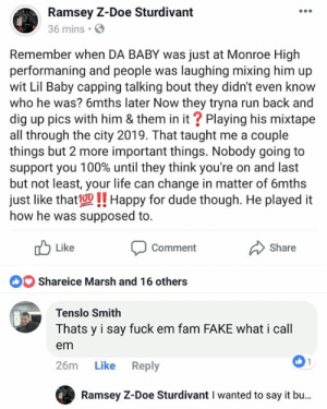 Anaconda, Doe, and Dude: Ramsey Z-Doe Sturdivant  36 mins  Remember when DA BABY was just at Monroe High  performaning and people was laughing mixing him up  wit Lil Baby capping talking bout they didn't even know  who he was? 6mths later Now they tryna run back and  dig up pics with him & them in it? Playing his mixtape  all through the city 2019. That taught me a couple  things but 2 more important things. Nobody going to  support you 100% until they think you're on and last  but not least, your life can change in matter of 6mths  just like thato!! Happy for dude though. He played it  how he was supposed to.  Like  Comment  Share  Shareice Marsh and 16 others  Tenslo Smith  Thats y i say fuck em fam FAKE what i call  em  26m Like Reply  Ramsey Z-Doe Sturdivant I wanted to say it bu... This post is more about how these so called supporters work. Bet you don't confuse @dababy with @lilbaby_1 now . Life can change in 6mths just like THAT‼️