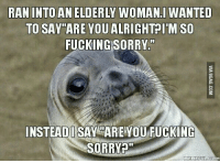 Elder,  Elderly, and Sorry-Meme: RAN INTO AN ELDERLY WOMANI WANTED  TO SAY ARE YOU ALRIGHT I'M SO  FUCKING SORRY  INSTEAD SAY ARE YOU FUCKING  SORRY  MEME FULCOM