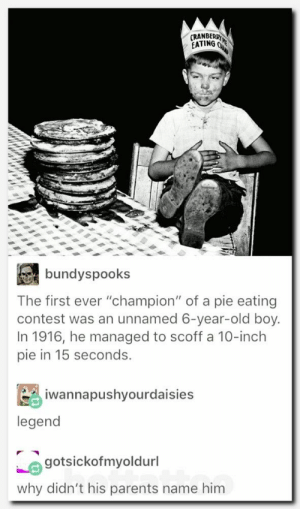 "Parents, Old, and Boy: RANBERR  EATING  bundyspooks  The first ever ""champion"" of a pie eating  contest was an unnamed 6-year-old boy.  In 1916, he managed to scoff a 10-inch  pie in 15 seconds.  iwannapushyourdaisies  legend  gotsickofmyoldurl  why didn't his parents name him"