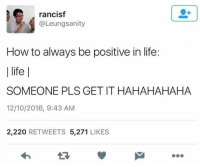 Life, Memes, and How To: rancisf  @Leungsanity  How to always be positive in life:  | life |  SOMEONE PLS GET IT HAHAHAHAHA  12/10/2016, 9:43 AM  2,220 RETWEETS 5,271 LIKES