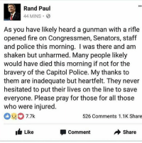 merica america usa godspeed virginia: Rand Paul  44 MINS.  As you have likely heard a gunman with a rifle  opened fire on Congressmen, Senators, staff  and police this morning. I was there and am  shaken but unharmed. Many people likely  would have died this morning if not for the  bravery of the Capitol Police. My thanks to  them are inadequate but heartfelt. They never  hesitated to put their lives on the line to save  everyone. Please pray for those for all those  who were injured  7.7k  526 Comments 1.1K Share  Like  Share  Comment merica america usa godspeed virginia