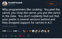 Carrot, Why, and Chop: Randall Koutnik  @rkoutnik  Follow  Why programmers like cooking: You peel the  carrot, you chop the carrot, you put the carrot  in the stew. You don't suddenly find out that  your peeler is several versions behind and  they dropped support for carrots in 4.3  9:22 PM 16 Jan 2019  1,845 Retweets 5,689 Likes  冫 9 lal a  681.8K 5.7K Why programmers like cooking