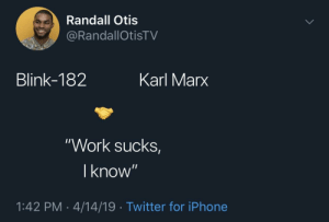 """Blackpeopletwitter, Funny, and Iphone: Randall Otis  RandallOtisTV  Blink-182  Karl Marx  """"Work sucks  I know  1:42 PM-4/14/19 Twitter for iPhone Also in agreement on this"""
