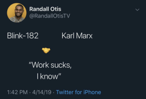 """Iphone, Twitter, and Work: Randall Otis  RandallOtisTV  Blink-182  Karl Marx  """"Work sucks  I know  1:42 PM-4/14/19 Twitter for iPhone Also in agreement on this"""
