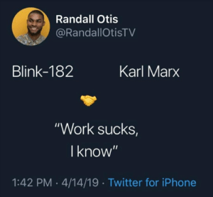 """Iphone, Twitter, and Work: Randall Otis  @RandallOtisTV  Blink-182  Karl Marx  """"Work sucks,  I know""""  1:42 PM 4/14/19 Twitter for iPhone KNOWLEDGE IS EVERYTHING"""