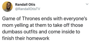 Imagine: Randall Otis  @RandallOtisTV  Game of Thrones ends with everyone's  mom yelling at them to take off those  dumbass outfits and come inside to  finish their homework Imagine