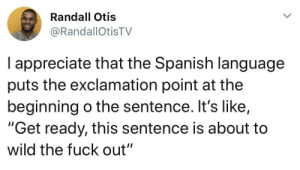 "Head, Spanish, and Appreciate: Randall Otis  @RandallOtisTV  I appreciate that the Spanish language  puts the exclamation point at the  beginning o the sentence. It's like,  ""Get ready, this sentence is about to  wild the fuck out"" It makes me yell in my head."