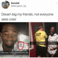 Fake, Friends, and Future: Randall  @Renglish 3g  Dream big my friends, not everyone  sees color  TAFF  0  Success  Trying to get into a bar with a white fake. Stay  tuned I dream of a future like this