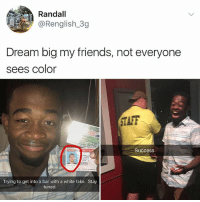 Fake, Friends, and Memes: Randall  @Renglish 3g  Dream big my friends, not everyone  sees Color  TAFF  Success  Trying to get into a bar with a white fake. Stay  tuned 😂lol