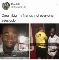 Yesssssssssssss: Randall  @Renglish.3g  Dream big my friends, not everyone  sees Color  TAFF  Success  Trying to get into a bar with a white fake. Stay  tuned Yesssssssssssss