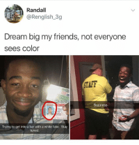 """Dude was like """"if I stop him that'd be racist"""" 😂 @savagememesss: Randall  @Renglish_3g  Dream big my friends, not everyone  sees color  TAFF  Success  Trying to get into a bar with a white fake. Stay  tuned Dude was like """"if I stop him that'd be racist"""" 😂 @savagememesss"""