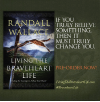 """Journey, Life, and Memes: RANDALL TRULY BELIEVE  IF YOU  WAL ANCE THEN IT  MUST TRULY  CHANGE YOU.  of  LIVING THE  BRAVEHEART PRE-ORDER NOW!  LIFE  Finding the Courage to Follow Your Heart  LivingThe BraveheartLife.com  #Braveheart Life Braveheart screenwriter, Randall Wallace, takes you through the journey of telling the story of William Wallace and explains how it changed his life in """"Living the Braveheart Life"""". Pre-order today!  http://j.mp/LivingTheBraveheartLife"""