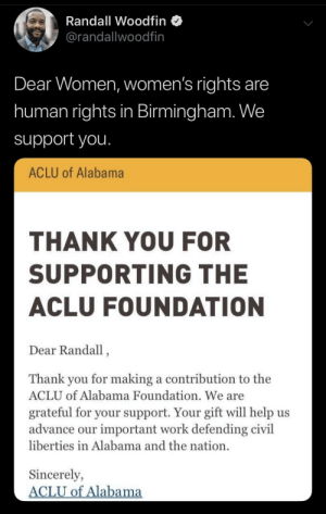 Mayor Woodfin of Birmingham, AL setting the right example: Randall Woodfin  @randallwoodfin  Dear Women, women's rights are  human rights in Birmingham. We  support you.  ACLU of Alabama  THANK YOU FOR  SUPPORTING THE  ACLU FOUNDATION  Dear Randall,  Thank you for making a contribution to the  ACLU of Alabama Foundation. We are  grateful for your support. Your gift will help us  advance our important work defending civil  liberties in Alabama and the nation.  Sincerely,  ACLU of Alabama Mayor Woodfin of Birmingham, AL setting the right example