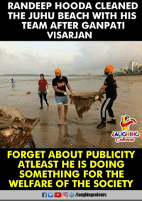 Beach, Indianpeoplefacebook, and Welfare: RANDEEP HOODA CLEANED  THE JUHU BEACH WITH HIS  TEAM AFTER GANPATI  VISARJAN  LAUGHING  FORGET ABOUT PUBLICITY  ATLEAST HE IS DOING  SOMETHING FOR THE  WELFARE OF THE SOCIETY  fglaughingcolours