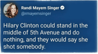 Randi: Randi Mayem Singer  @rmayemsinger  Hilary Clinton could stand in the  middle of 5th Avenue and do  nothing, and they would say she  shot somebody