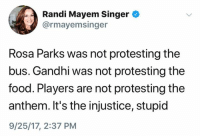 Food, Rosa Parks, and Gandhi: Randi Mayem Singer  @rmayemsinger  Rosa Parks was not protesting the  bus. Gandhi was not protesting the  food. Players are not protesting the  anthem. It's the injustice, stupid  9/25/17, 2:37 PM (S)