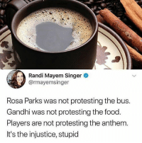 🐸🍵 Repost @intersectionalmemes: Randi Mayem Singer  @rmayemsinger  Rosa Parks was not protesting the bus.  Gandhi was not protesting the food.  Players are not protesting the anthem.  It's the injustice, stupid 🐸🍵 Repost @intersectionalmemes