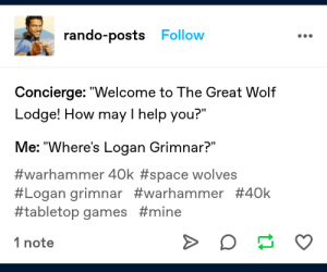 """Tits, Tumblr, and Games: rando-posts Follow  Concierge: """"Welcome to The Great Wolf  Lodge! How may I help you?""""  Me: """"Where's Logan Grimnar?""""  #warhammer 40k #space wolves  #Logan grimnar #warhammer #40k  #tabletop games #mine  1 note Atleast they didnt use DA WOLF TITS ON YA"""