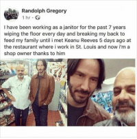 Family, Memes, and Work: Randolph Gregory  1 hr  I have been working as a janitor for the past 7 years  wiping the floor every day and breaking my back to  feed my family until i met Keanu Reeves 5 days ago at  the restaurant where i work in St. Louis and now i'm a  shop owner thanks to him @epicfunnypage is literally the funniest page 👌🏻👌🏻
