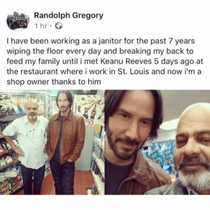 Family, Work, and Restaurant: Randolph Gregory  1 hr  I have been working as a janitor for the past 7 years  wiping the floor every day and breaking my back to  feed my family until i met Keanu Reeves 5 days ago at  the restaurant where i work in St. Louis and now i'm a  shop owner thanks to him Wholesome Keanu
