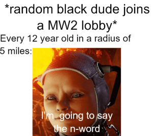 Dude, Black, and Word: random black dude joins  a MW2 lobby*  Every 12 year old in a radius of  5 miles:  Im going to say  the n-word Those were the days