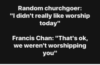 """Jesus, Today, and Dank Christian: Random churchgoer:  """"I didn't really like worship  today'""""  Francis Chan: """"That's ok  we weren't worshipping  you"""""""