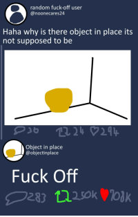 Fuck, Irl, and Me IRL: random fuck-off user  @noonecares24  Haha why is there object in place its  not supposed to be  Object in place  @objectinplace  Fuck Off Me irl